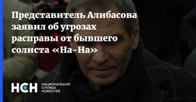 Представитель Алибасова заявил об угрозах расправы от бывшего солиста «На-На»
