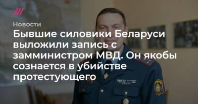 Бывшие силовики Беларуси выложили запись с замминистром МВД. Он якобы сознается в убийстве протестующего
