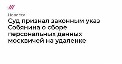 Суд признал законным указ Собянина о сборе персональных данных москвичей на удаленке