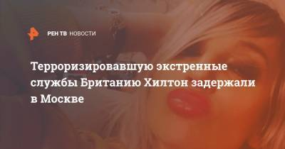 Терроризировавшую экстренные службы Британию Хилтон задержали в Москве