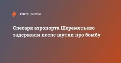 Слесаря аэропорта Шереметьево задержали после шутки про бомбу