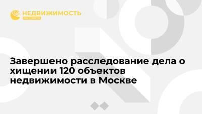 Завершено расследование дела о хищении 120 объектов недвижимости в Москве