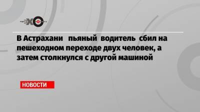 В Астрахани пьяный водитель сбил на пешеходном переходе двух человек, а затем столкнулся с другой машиной