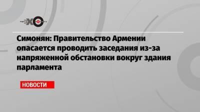 Симонян: Правительство Армении опасается проводить заседания из-за напряженной обстановки вокруг здания парламента