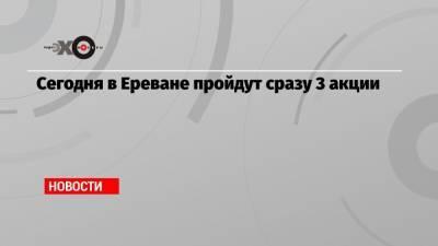 Сегодня в Ереване пройдут сразу 3 акции
