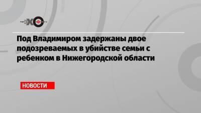 Под Владимиром задержаны двое подозреваемых в убийстве семьи с ребенком в Нижегородской области