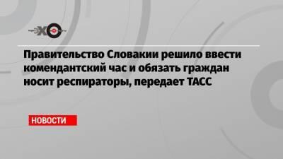 Правительство Словакии решило ввести комендантский час и обязать граждан носит респираторы, передает ТАСС