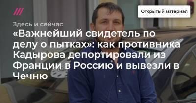 «Важнейший свидетель по делу о пытках»: как противника Кадырова депортировали из Франции в Россию и вывезли в Чечню