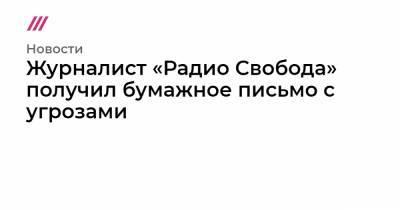Журналист «Радио Свобода» получил бумажное письмо с угрозами