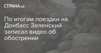 По итогам поездки на Донбасс Зеленский записал видео об обострении