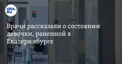 Врачи рассказали о состоянии девочки, раненной в Екатеринбурге