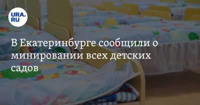В Екатеринбурге сообщили о минировании всех детских садов