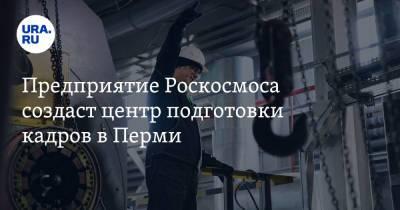 Предприятие Роскосмоса создаст центр подготовки кадров в Перми