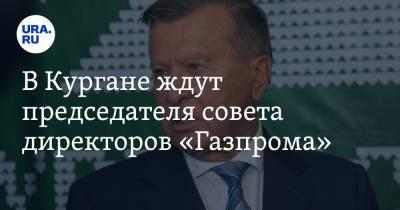 В Кургане ждут председателя совета директоров «Газпрома»