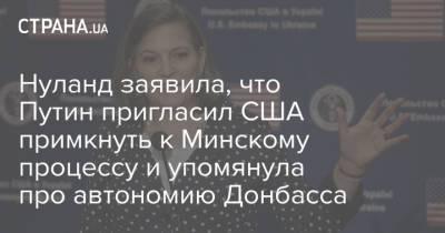 Нуланд заявила, что Путин пригласил США примкнуть к Минскому процессу и упомянула про автономию Донбасса