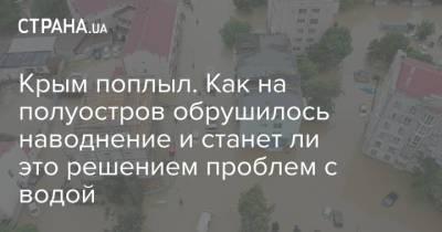 Крым поплыл. Как на полуостров обрушилось наводнение и станет ли это решением проблем с водой