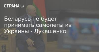 Беларусь не будет принимать самолеты из Украины - Лукашенко