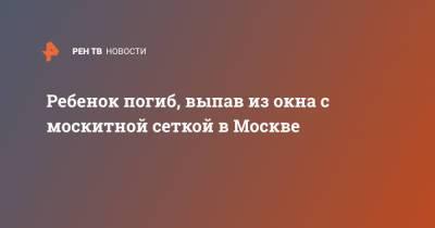 Ребенок погиб, выпав из окна с москитной сеткой в Москве