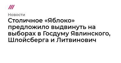 Столичное «Яблоко» предложило выдвинуть на выборах в Госдуму Явлинского, Шлойсберга и Литвинович