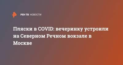 Пляски в COVID: вечеринку устроили на Северном Речном вокзале в Москве