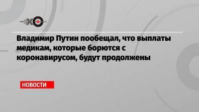 Владимир Путин пообещал, что выплаты медикам, которые борются с коронавирусом, будут продолжены