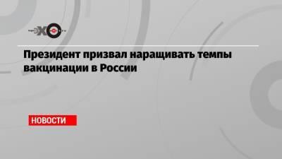 Президент призвал наращивать темпы вакцинации в России