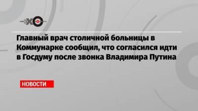 Главный врач столичной больницы в Коммунарке сообщил, что согласился идти в Госдуму после звонка Владимира Путина