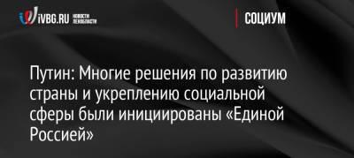Путин: Многие решения по развитию страны и укреплению социальной сферы были инициированы «Единой Россией»