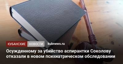 Осужденному за убийство аспирантки Соколову отказали в новом психиатрическом обследовании